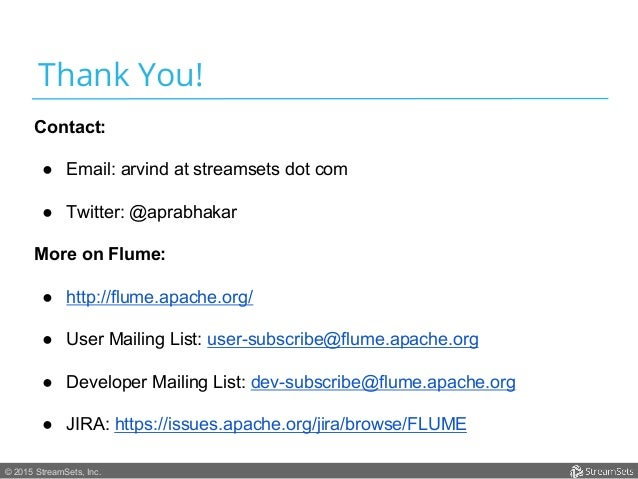 © 2015 StreamSets, Inc. Thank You! Contact: ● Email: arvind at streamsets dot com ● Twitter: @aprabhakar More on Flume: ...