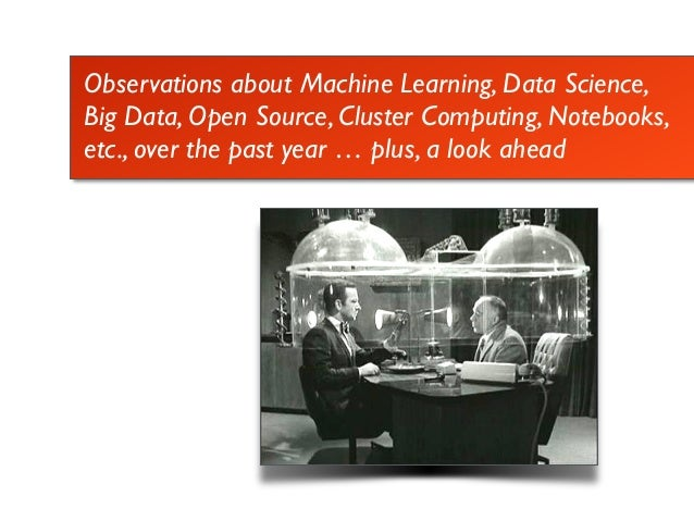 Observations about Machine Learning, Data Science, Big Data, Open Source, Cluster Computing, Notebooks, etc., over the pas...