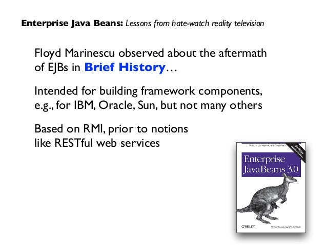 Floyd Marinescu observed about the aftermath  of EJBs in Brief History…  Intended for building framework components, e....