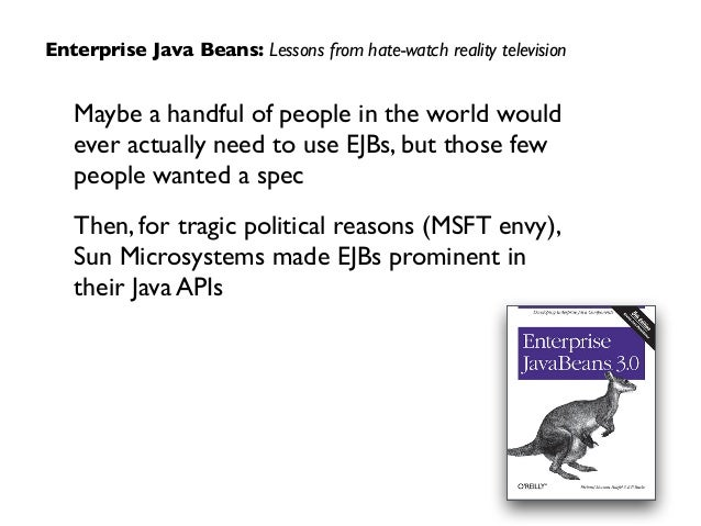 Maybe a handful of people in the world would  ever actually need to use EJBs, but those few people wanted a spec  Then, ...