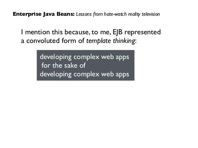 I mention this because, to me, EJB represented  a convoluted form of template thinking: Enterprise Java Beans: Lessons fr...