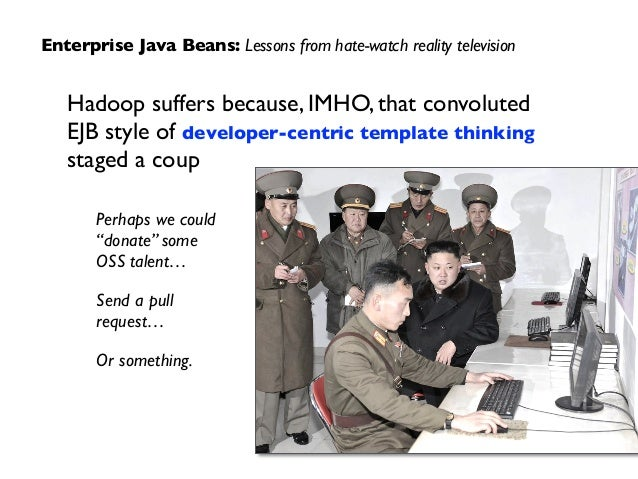 Enterprise Java Beans: Lessons from hate-watch reality television Hadoop suffers because, IMHO, that convoluted  EJB styl...