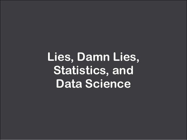 Lies, Damn Lies,  Statistics, and  Data Science