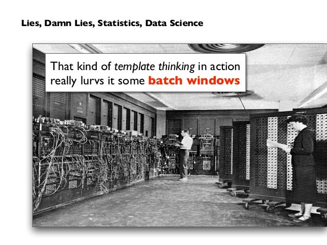 Lies, Damn Lies, Statistics, Data Science That kind of template thinking in action really lurvs it some batch windows