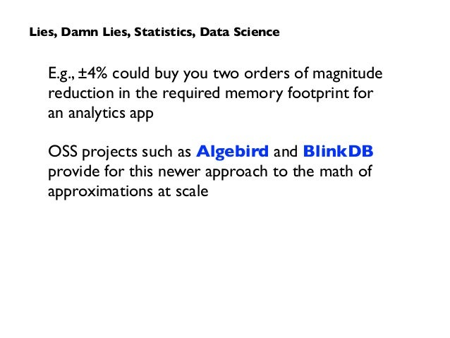 Lies, Damn Lies, Statistics, Data Science E.g., ±4% could buy you two orders of magnitude reduction in the required memory...