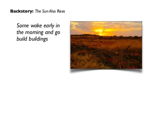 Backstory: The Sun Also Rises Some wake early in the morning and go build buildings