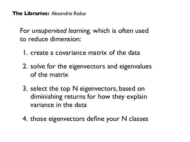 For unsupervised learning, which is often used  to reduce dimension:  1. create a covariance matrix of the data  2. sol...