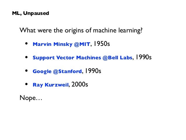 What were the origins of machine learning?  • Marvin Minsky @MIT, 1950s  • Support Vector Machines @Bell Labs, 1990s  •...