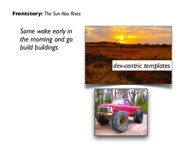 Frontstory: The Sun Also Rises Some wake early in the morning and go build buildings dev-centric templates