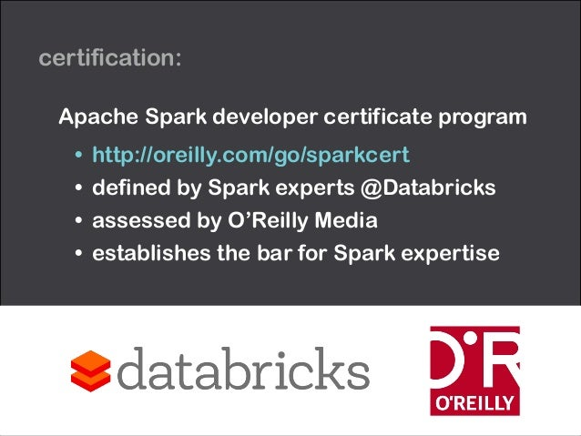 Apache Spark developer certificate program • http://oreilly.com/go/sparkcert • defined by Spark experts @Databricks • asse...