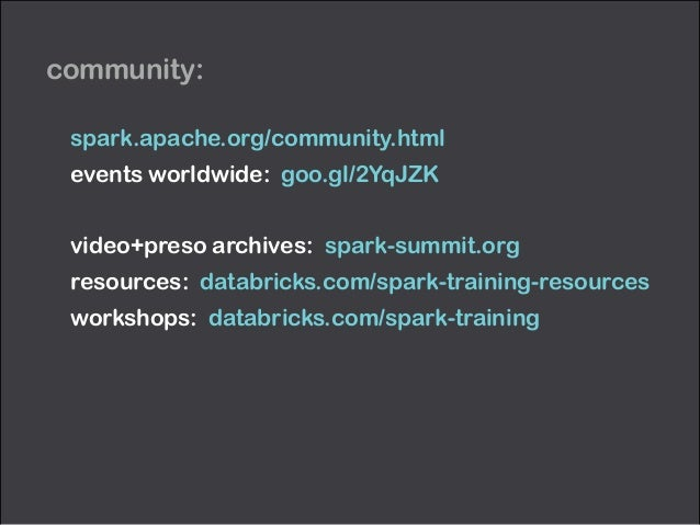 community: spark.apache.org/community.html events worldwide: goo.gl/2YqJZK ! video+preso archives: spark-summit.org resour...