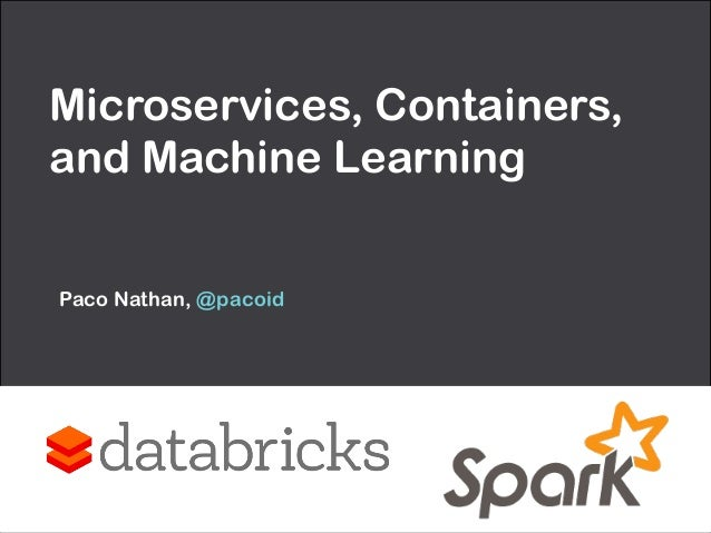 Microservices, Containers, and Machine Learning Paco Nathan, @pacoid