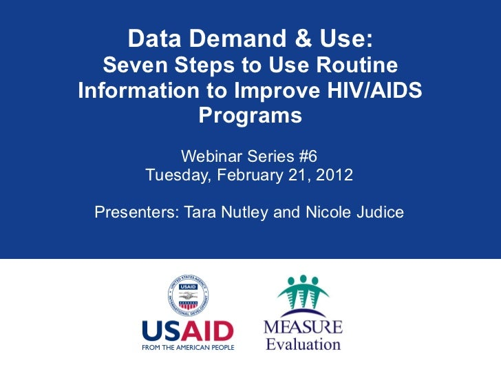 Data Demand & Use: Seven Steps to Use Routine Information to Improve HIV/AIDS Programs Webinar Series #6 Tuesday, February...