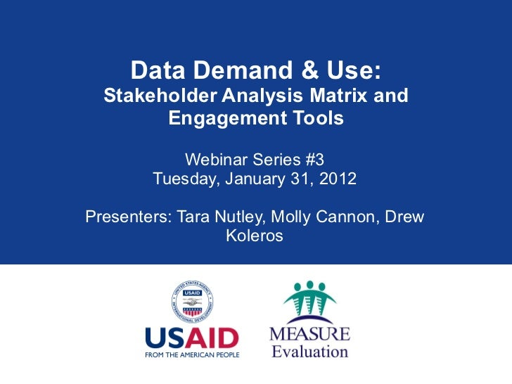 Data Demand & Use: Stakeholder Analysis Matrix and Engagement Tools Webinar Series #3 Tuesday, January 31, 2012 Presenters...