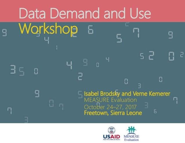 Data Demand and Use Workshop Isabel Brodsky and Verne Kemerer MEASURE Evaluation October 24–27, 2017 Freetown, Sierra Leone