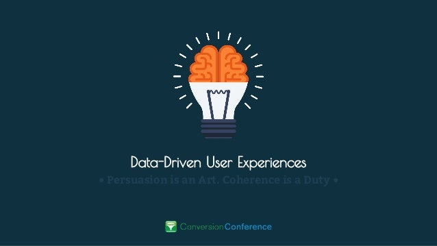 Data-Driven User Experiences • Persuasion is an Art. Coherence is a Duty •