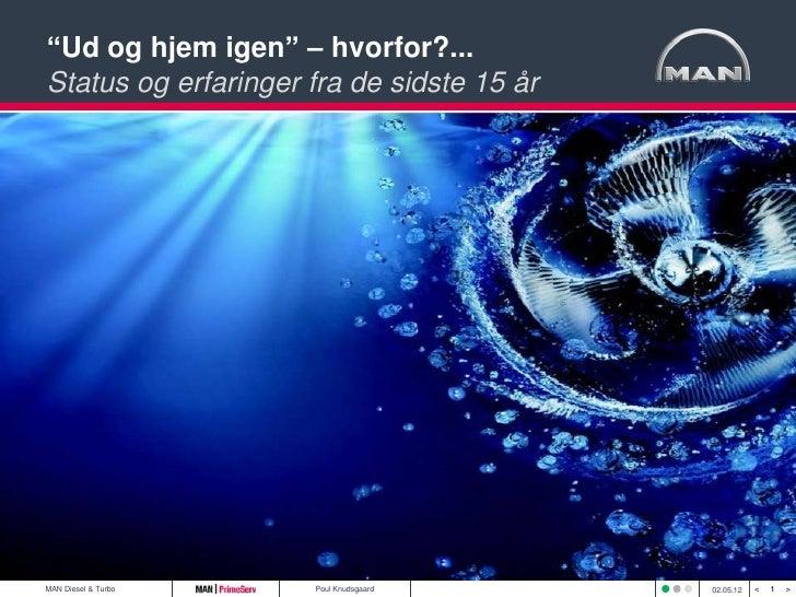 """""""Ud og hjem igen"""" – hvorfor?...Status og erfaringer fra de sidste 15 årMAN Diesel & Turbo   Poul Knudsgaard       02.05.12..."""