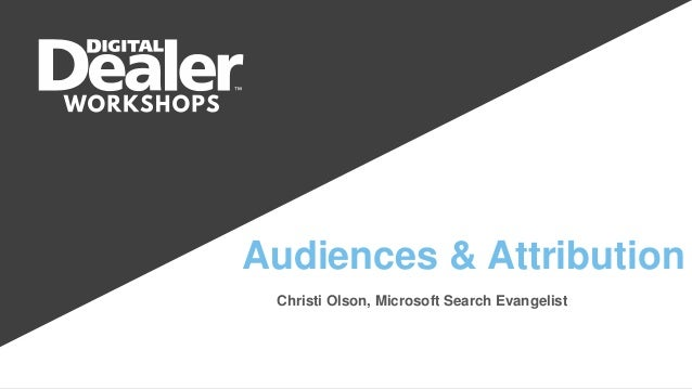 Audiences & Attribution Christi Olson, Microsoft Search Evangelist