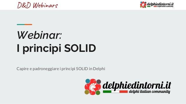 D&D WebinarsD&D Webinars Webinar: I principi SOLID Capire e padroneggiare i principi SOLID in Delphi