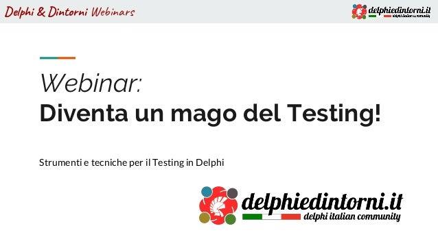 Delphi & Dintorni Webinars Webinar: Diventa un mago del Testing! Strumenti e tecniche per il Testing in Delphi