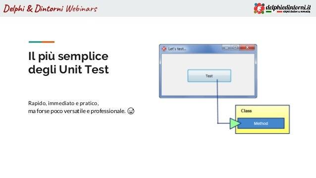 Delphi & Dintorni Webinars Il più semplice degli Unit Test Rapido, immediato e pratico, ma forse poco versatile e professi...