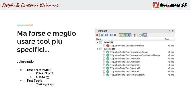 Delphi & Dintorni Webinars Ma forse è meglio usare tool più specifici... ad esempio ● Test Framework ○ DUnit, DUnit2 ○ DUn...