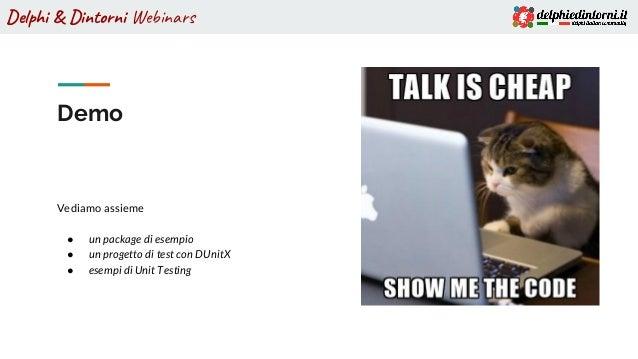 Delphi & Dintorni Webinars Demo Vediamo assieme ● un package di esempio ● un progetto di test con DUnitX ● esempi di Unit ...