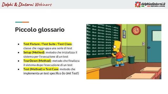 Delphi & Dintorni Webinars Piccolo glossario ● Test Fixture / Test Suite / Test Class: classe che raggruppa una serie di t...