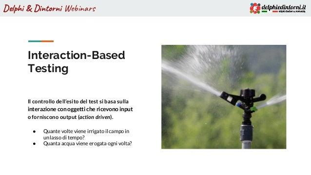 Delphi & Dintorni Webinars Interaction-Based Testing Il controllo dell'esito del test si basa sulla interazione con oggett...