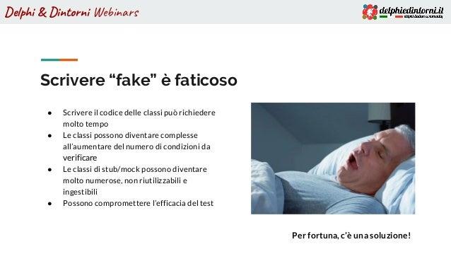 """Delphi & Dintorni Webinars Scrivere """"fake"""" è faticoso ● Scrivere il codice delle classi può richiedere molto tempo ● Le cl..."""