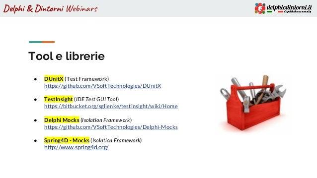 Delphi & Dintorni Webinars Tool e librerie ● DUnitX (Test Framework) https://github.com/VSoftTechnologies/DUnitX ● TestIns...