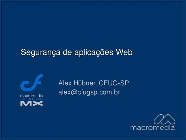 Segurança de aplicações Web Alex Hübner, CFUG-SP alex@cfugsp.com.br