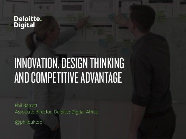 INNOVATION,DESIGNTHINKING ANDCOMPETITIVEADVANTAGE Phil Barrett Associate director, Deloitte Digital Africa @philbuktoo