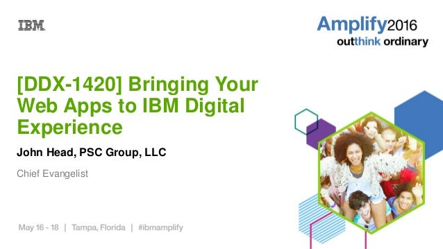 [DDX-1420] Bringing Your Web Apps to IBM Digital Experience John Head, PSC Group, LLC Chief Evangelist