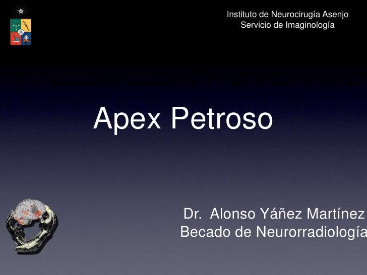 Instituto de Neurocirugía Asenjo<br />Servicio de Imaginología<br />Apex Petroso<br />Dr.  Alonso Yáñez Martínez<br />Beca...