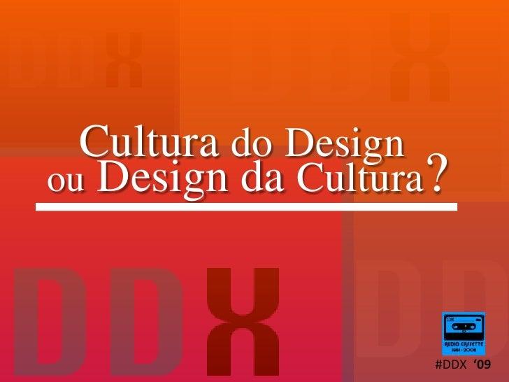 Cultura doDesign ouDesign da Cultura?<br />#DDX  '09<br />