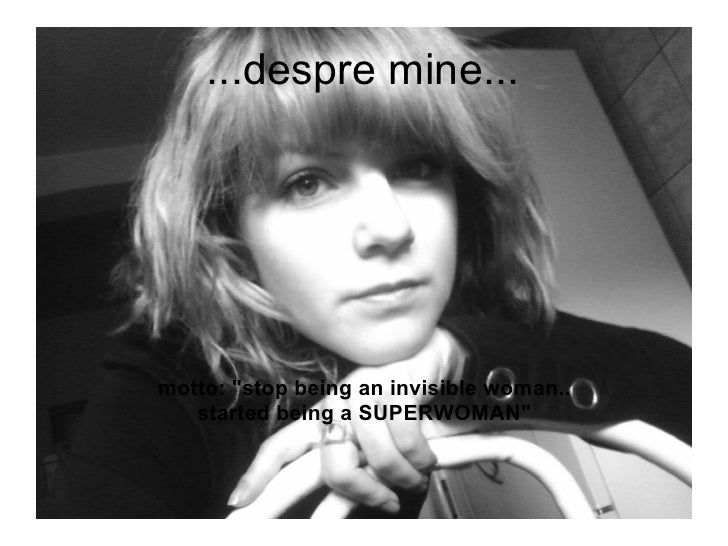...despre mine...     motto: quot;stop being an invisible woman..    started being a SUPERWOMANquot;