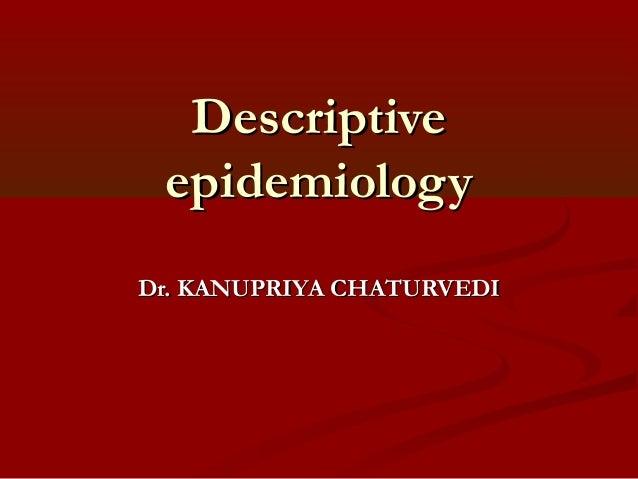 DescriptiveDescriptive epidemiologyepidemiology Dr. KANUPRIYA CHATURVEDIDr. KANUPRIYA CHATURVEDI