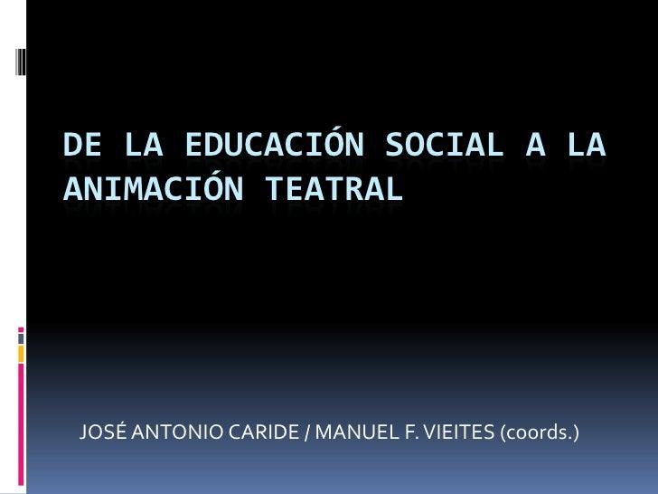 DE LA EDUCACIÓN SOCIAL A LAANIMACIÓN TEATRALJOSÉ ANTONIO CARIDE / MANUEL F. VIEITES (coords.)