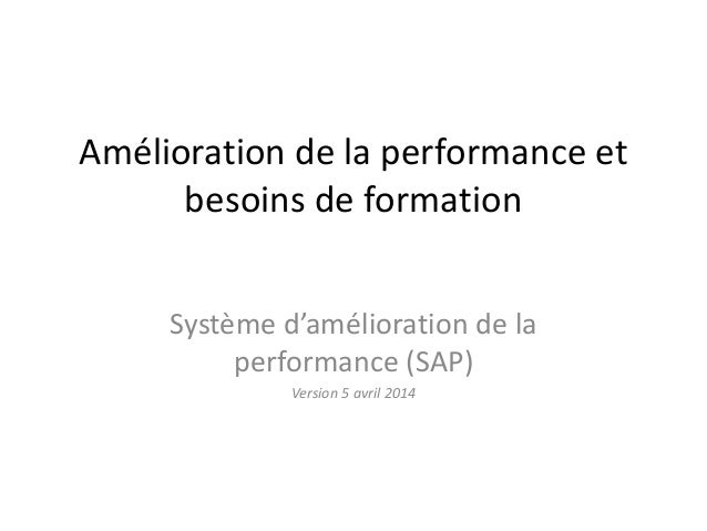 Amélioration de la performance et besoins de formation Système d'amélioration de la performance (SAP) Version 5 avril 2014