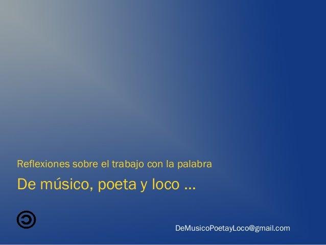 De músico, poeta y loco … Reflexiones sobre el trabajo con la palabra DeMusicoPoetayLoco@gmail.com