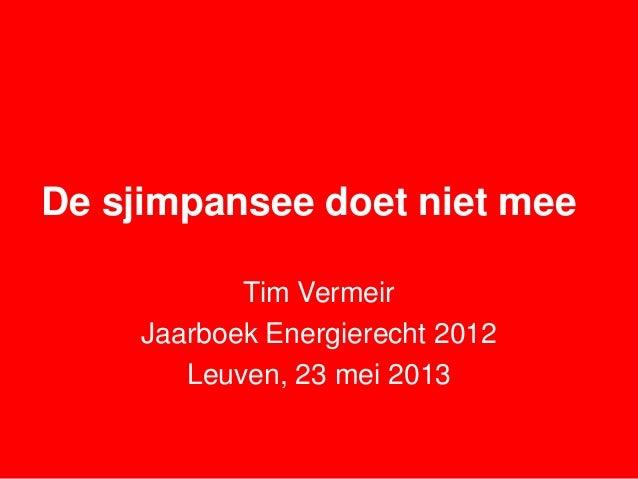 De sjimpansee doet niet meeTim VermeirJaarboek Energierecht 2012Leuven, 23 mei 2013