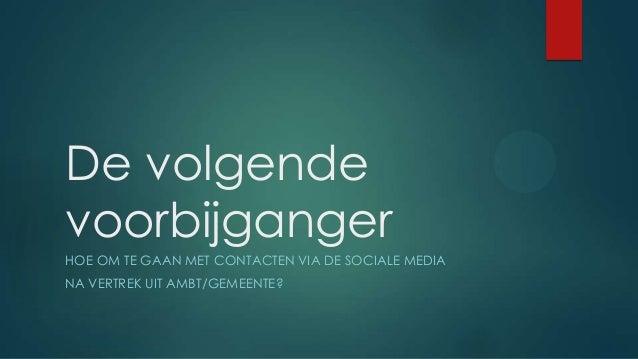 De volgende voorbijganger HOE OM TE GAAN MET CONTACTEN VIA DE SOCIALE MEDIA NA VERTREK UIT AMBT/GEMEENTE?