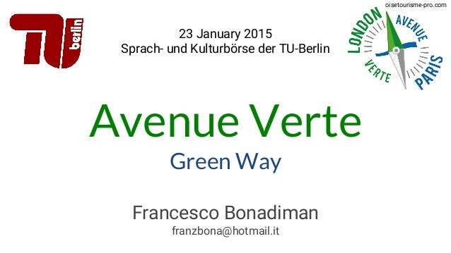 Avenue Verte Green Way 23 January 2015 Sprach- und Kulturbörse der TU-Berlin Francesco Bonadiman franzbona@hotmail.it oise...