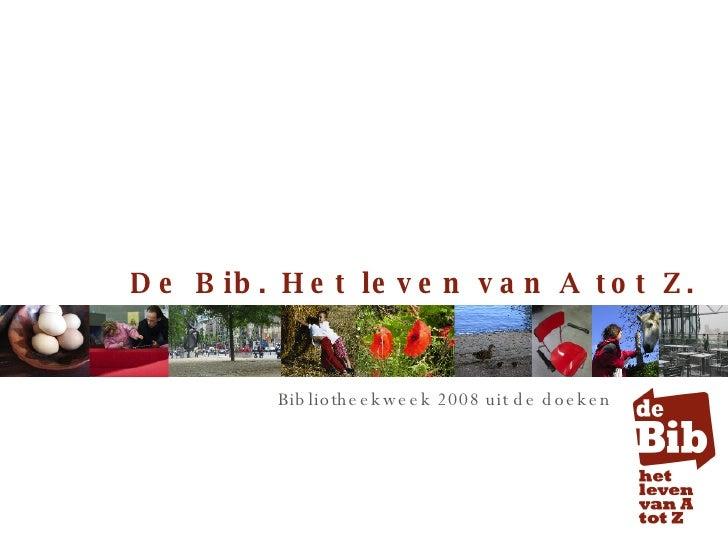 De Bib. Het leven van A tot Z.  Bibliotheekweek 2008 uit de doeken