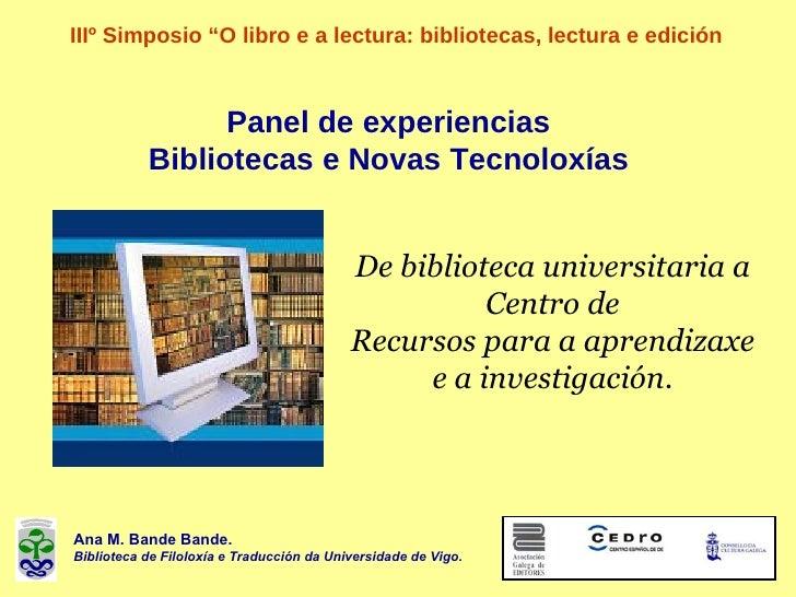 """Panel de experiencias Bibliotecas e Novas Tecnoloxías IIIº Simposio """"O libro e a lectura: bibliotecas, lectura e e dición ..."""