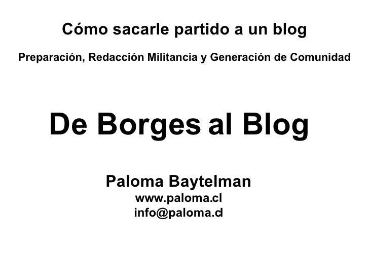 De Borges al Blog Paloma Baytelman www.paloma.cl [email_address] Cómo sacarle partido a un blog Preparación, Redacción Mil...