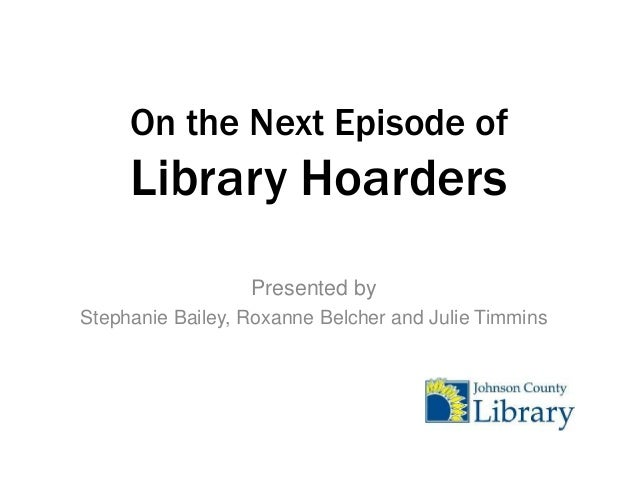 On the Next Episode of  Library Hoarders Presented by Stephanie Bailey, Roxanne Belcher and Julie Timmins