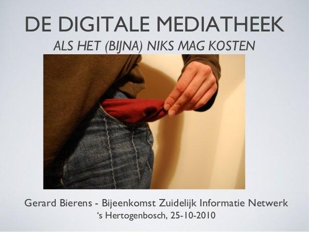 DE DIGITALE MEDIATHEEK ALS HET (BIJNA) NIKS MAG KOSTEN Gerard Bierens - Bijeenkomst Zuidelijk Informatie Netwerk 's Hertog...