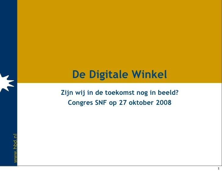 De Digitale Winkel              Zijn wij in de toekomst nog in beeld?                Congres SNF op 27 oktober 2008 www.hb...